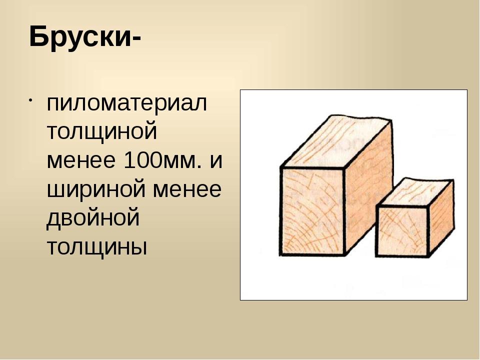 Бруски- пиломатериал толщиной менее 100мм. и шириной менее двойной толщины