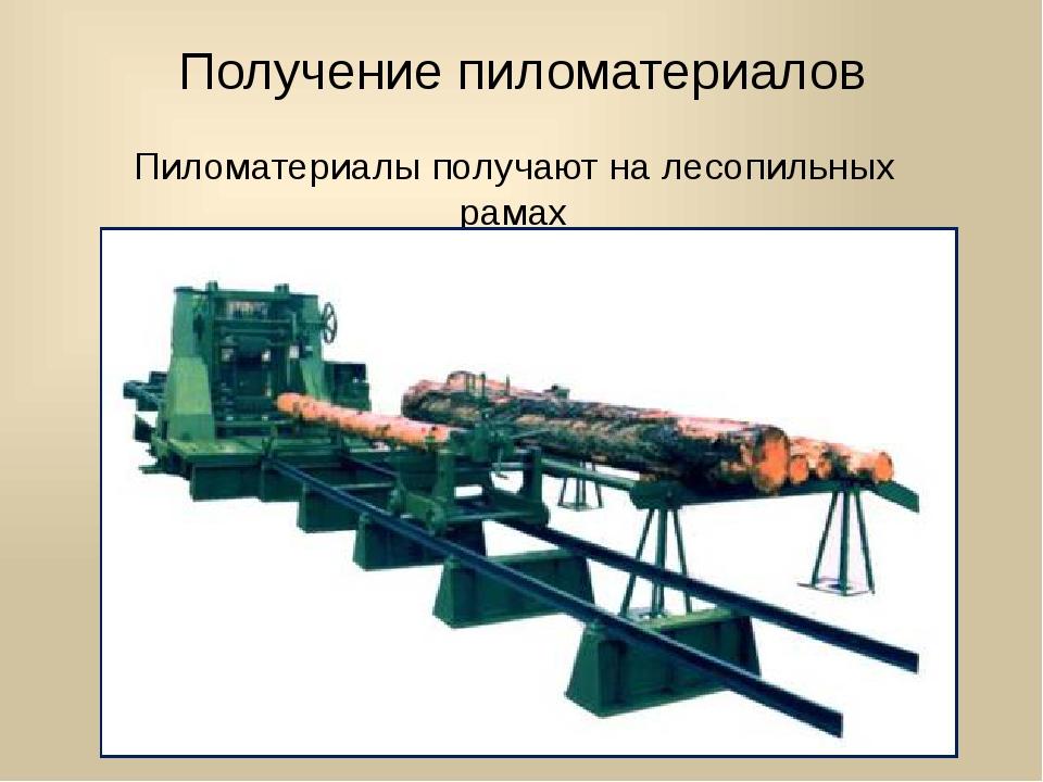 Получение пиломатериалов Пиломатериалы получают на лесопильных рамах