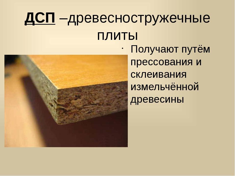 ДСП –древесностружечные плиты Получают путём прессования и склеивания измельч...