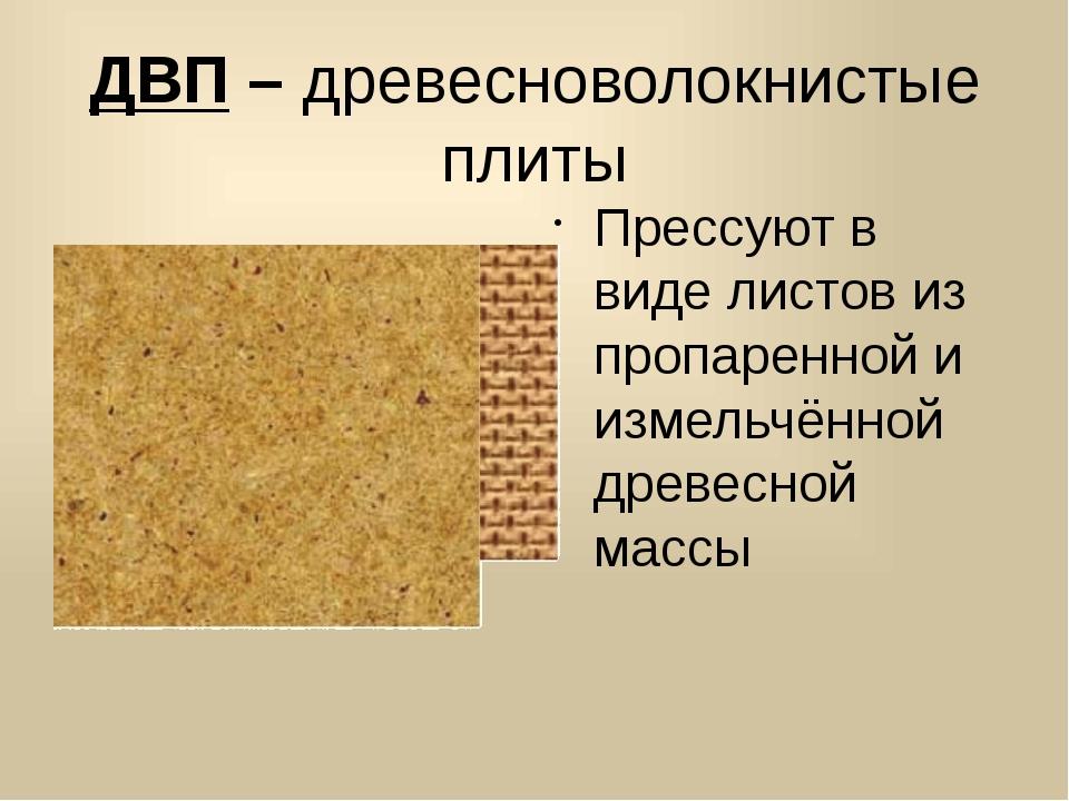 ДВП – древесноволокнистые плиты Прессуют в виде листов из пропаренной и измел...