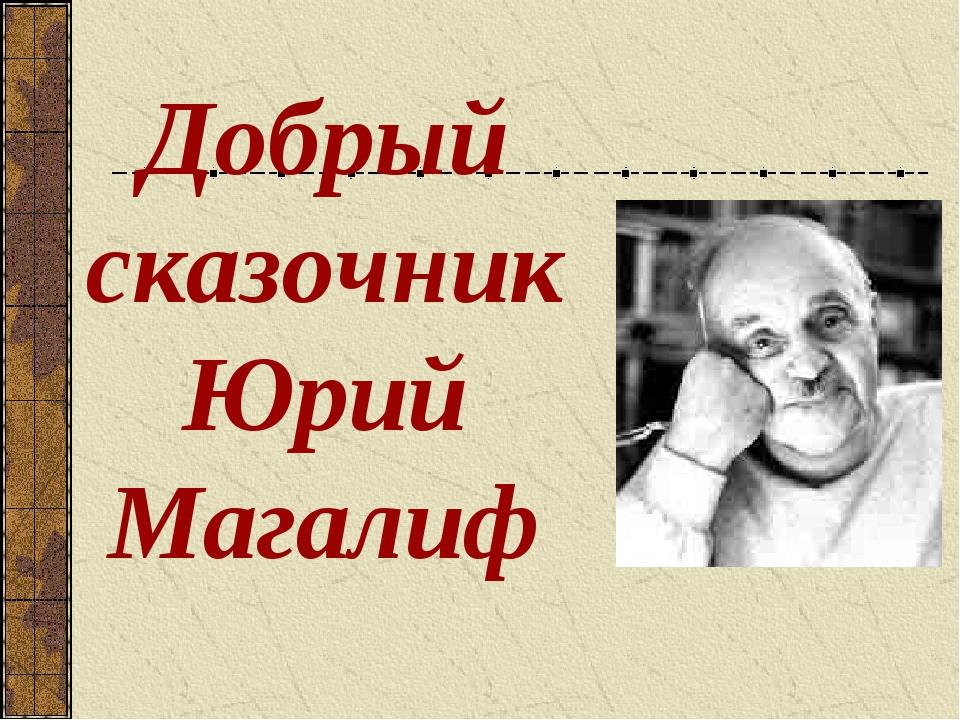 Добрый сказочник Юрий Магалиф
