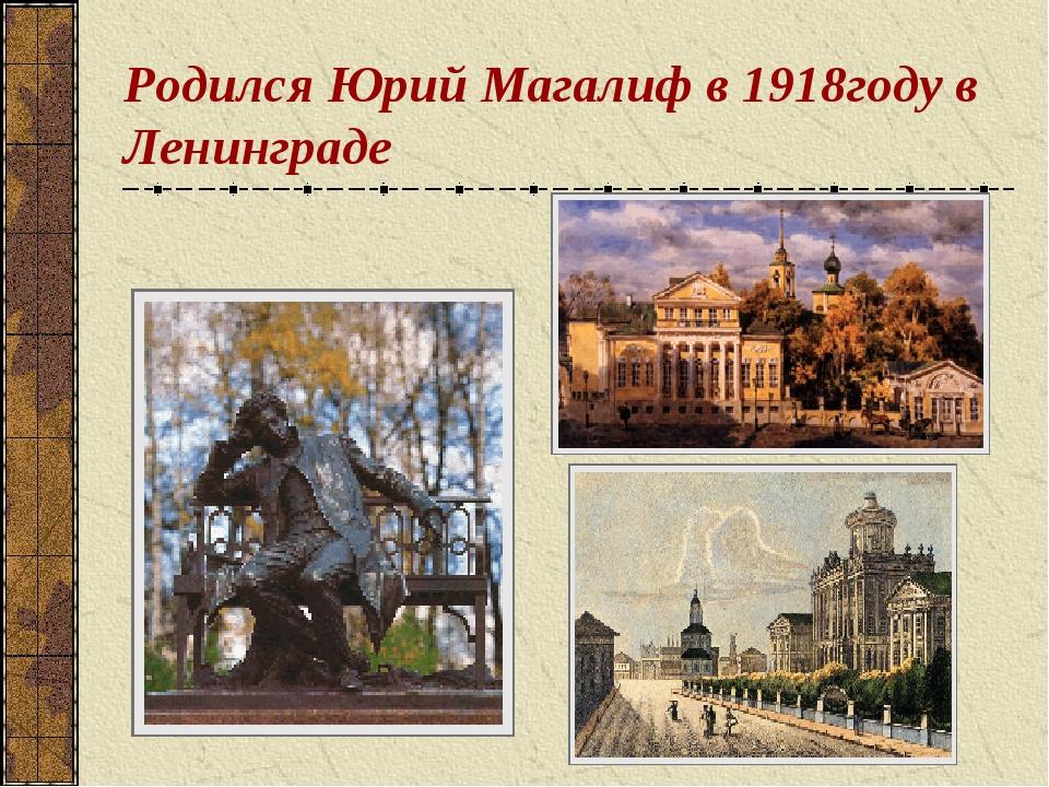Родился Юрий Магалиф в 1918году в Ленинграде