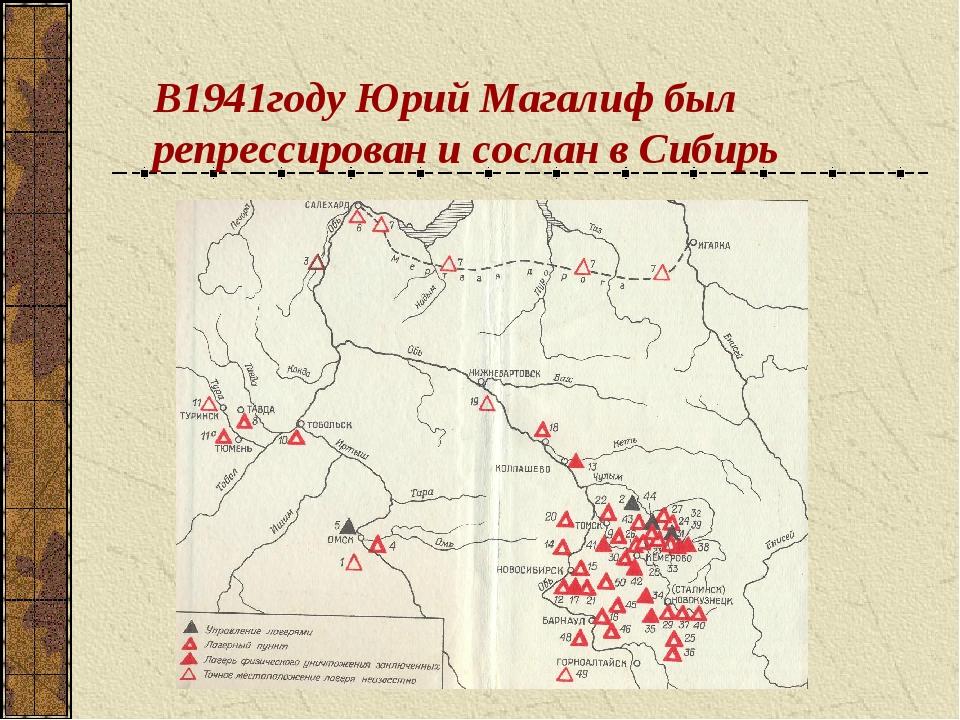 В1941году Юрий Магалиф был репрессирован и сослан в Сибирь