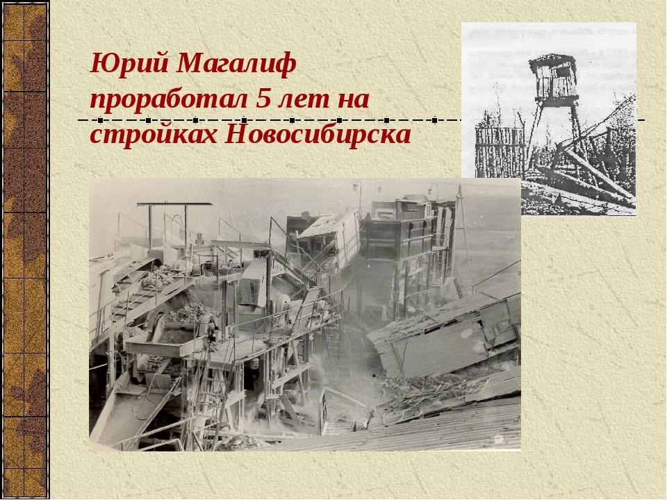Юрий Магалиф проработал 5 лет на стройках Новосибирска