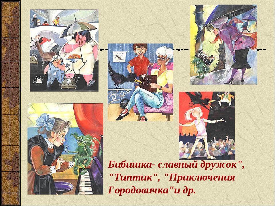 """Бибишка- славный дружок"""", """"Типтик"""", """"Приключения Городовичка""""и др."""