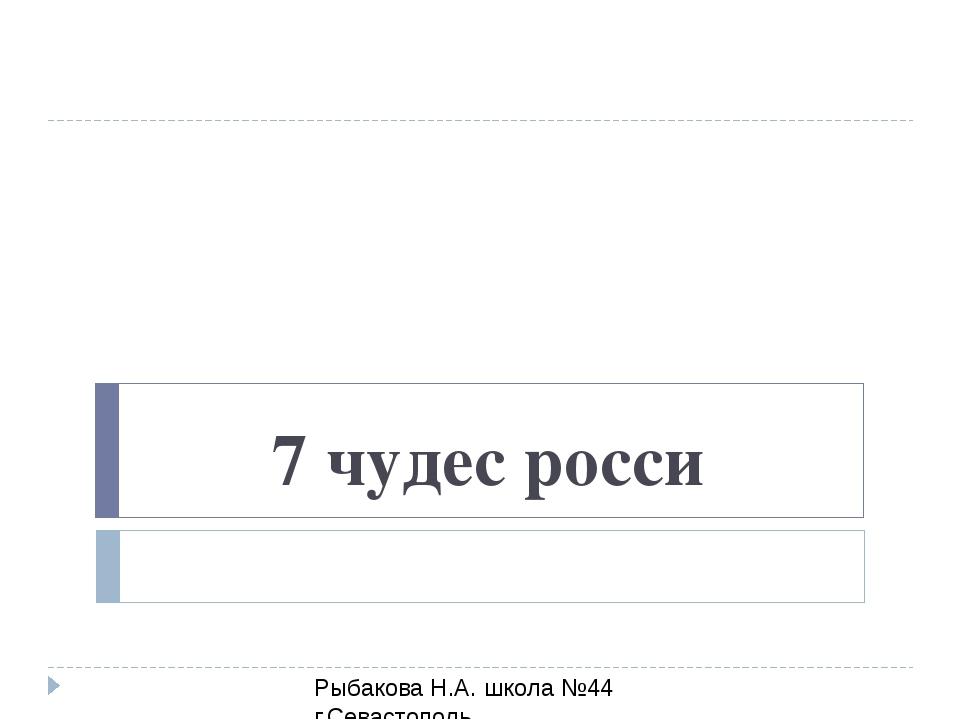 Рыбакова Н.А. школа №44 г.Севастополь 7 чудес росси