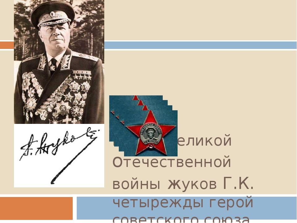 ГероЙ Великой отечественной войны жуков Г.К. четырежды герой советского союза