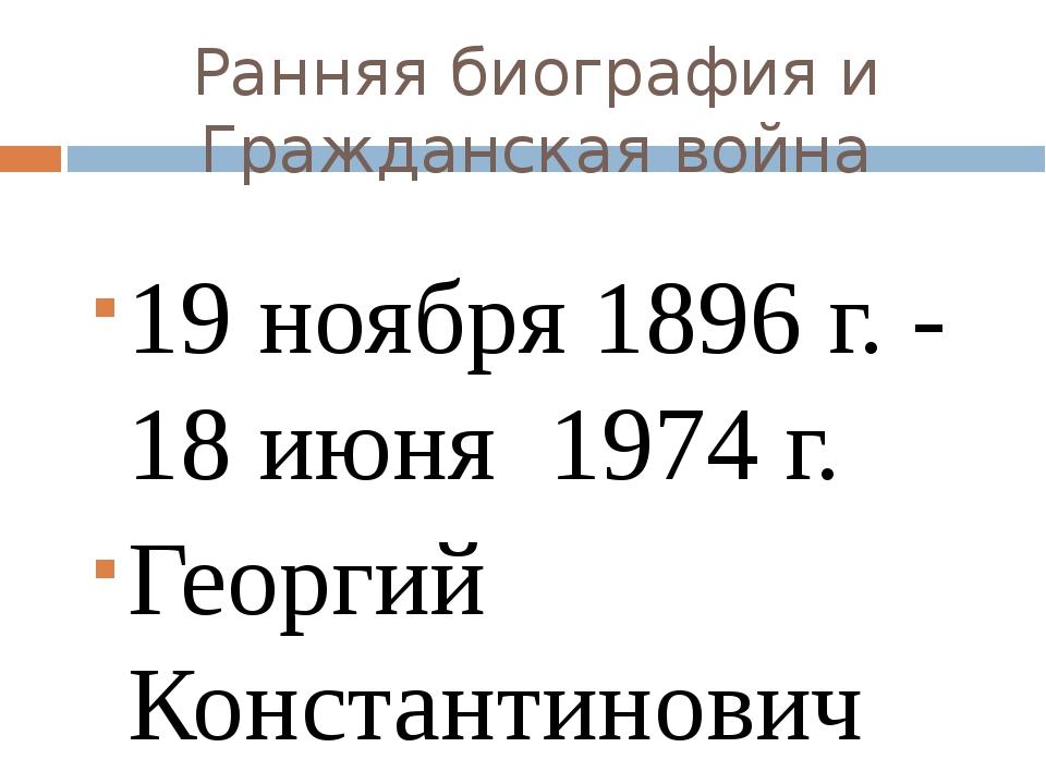Ранняя биография и Гражданская война 19 ноября 1896 г. - 18 июня 1974 г. Геор...