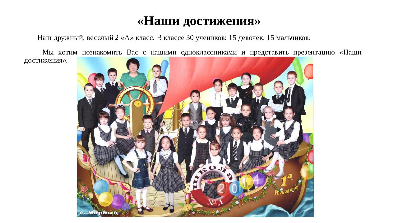 «Наши достижения» Наш дружный, веселый 2 «А» класс. В классе 30 учеников: 15...