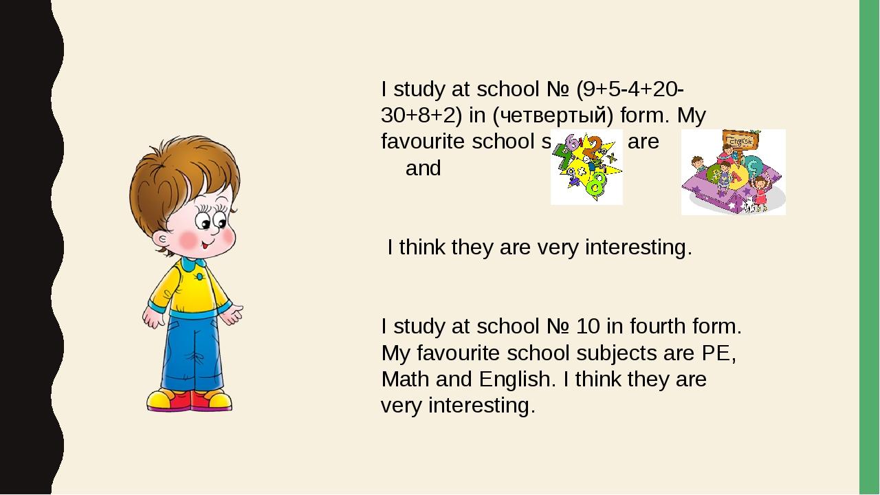 I study at school № (9+5-4+20-30+8+2) in (четвертый) form. My favourite schoo...