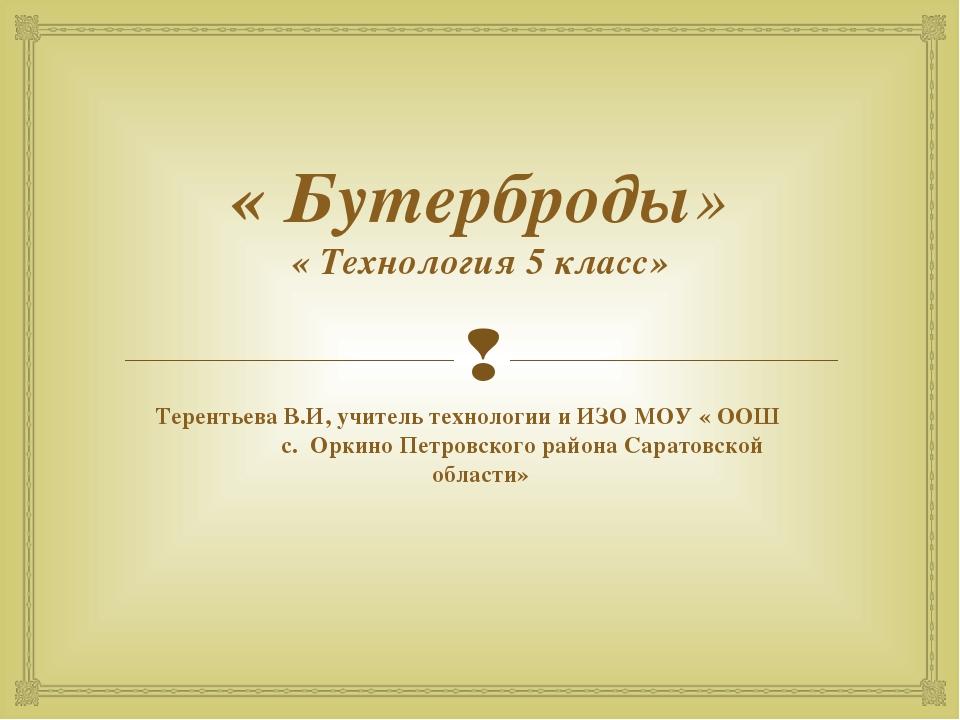 « Бутерброды» « Технология 5 класс» Терентьева В.И, учитель технологии и ИЗО...
