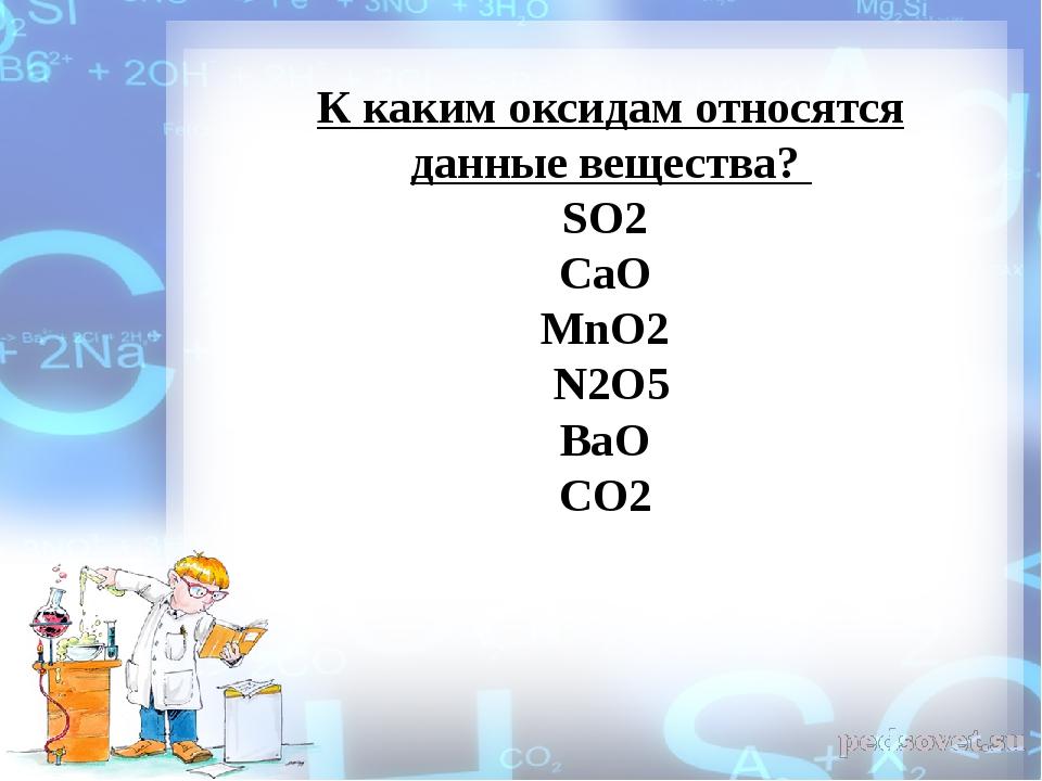 К каким оксидам относятся данные вещества? SO2 CaO MnO2 N2O5 BaO СО2