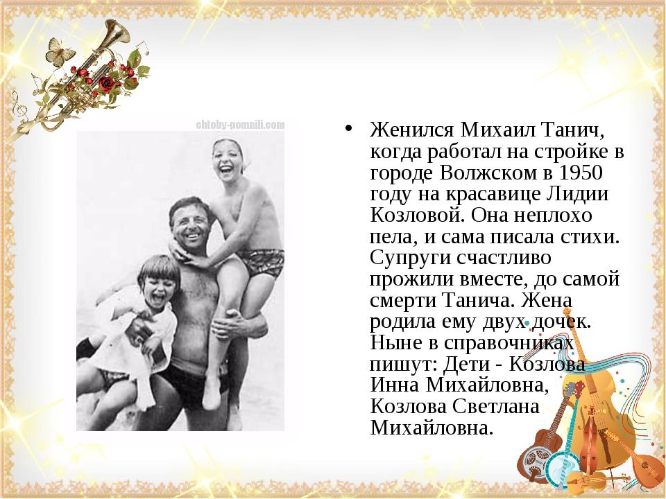 Женился Михаил Танич, когда работал на стройке в городе Волжском в 1950 году...