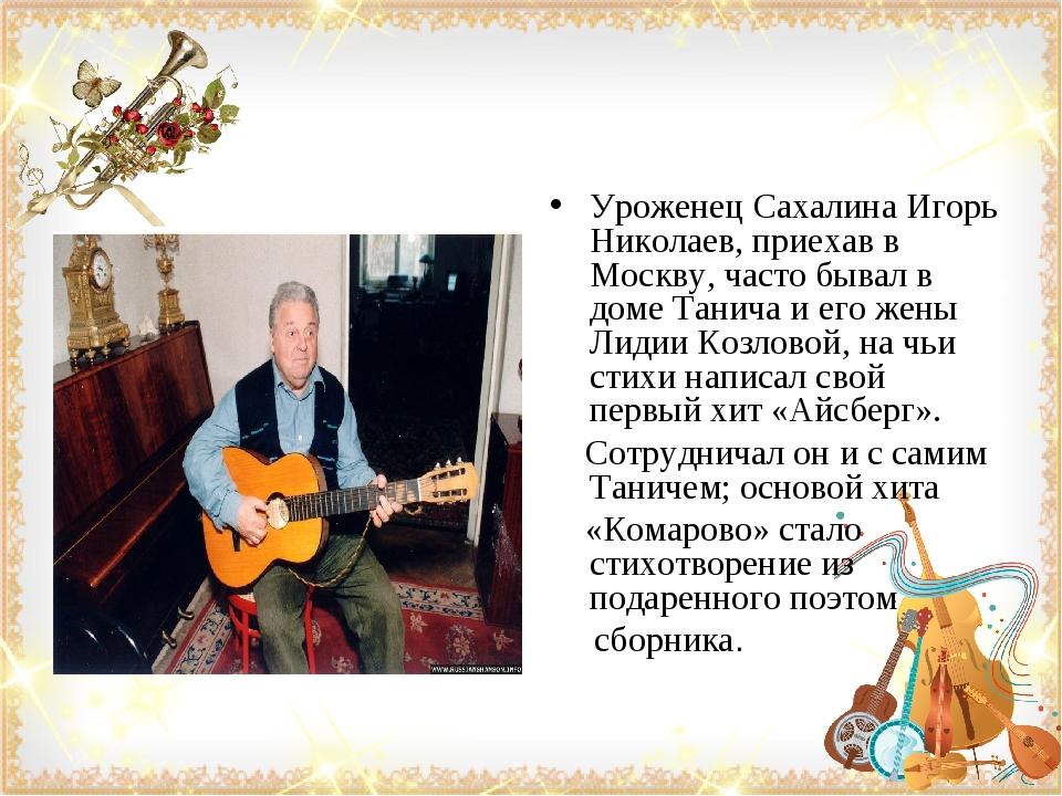 Уроженец Сахалина Игорь Николаев, приехав в Москву, часто бывал в доме Танича...