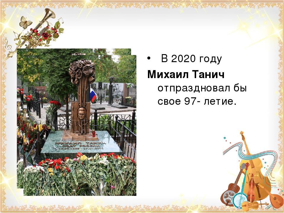 В 2020 году Михаил Танич отпраздновал бы свое 97- летие.