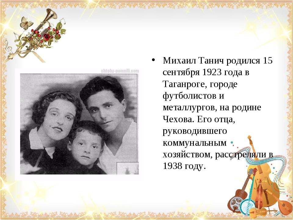 Михаил Танич родился 15 сентября 1923 года в Таганроге, городе футболистов и...
