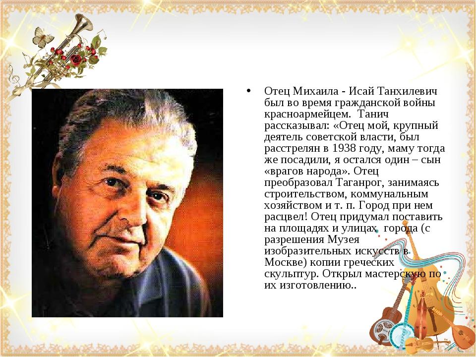 Отец Михаила - Исай Танхилевич был во время гражданской войны красноармейцем....