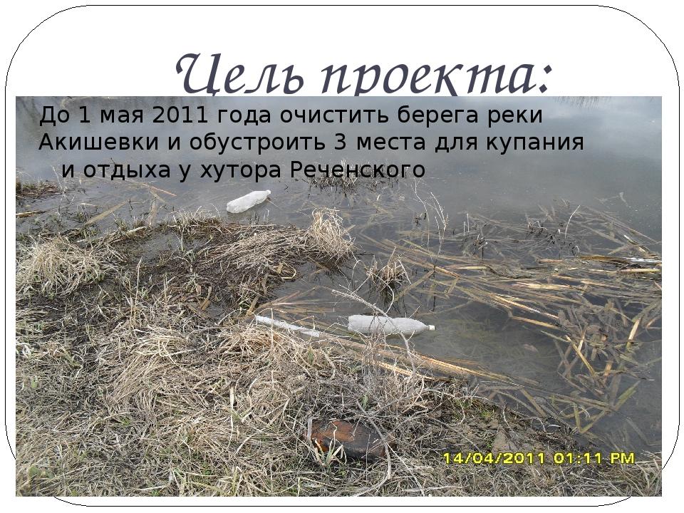 Цель проекта: До 1 мая 2011 года очистить берега реки Акишевки и обустроить 3...