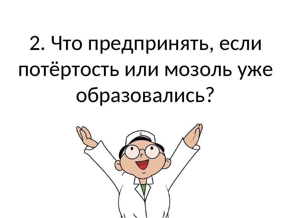 2. Что предпринять, если потёртость или мозоль уже образовались?