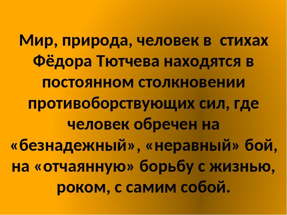 Мир, природа, человек в стихах Фёдора Тютчева находятся в постоянном столкно...