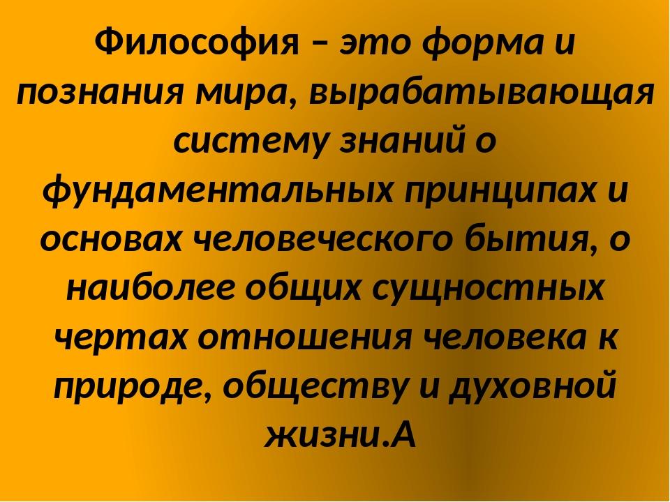 Философия – это форма и познания мира, вырабатывающая систему знаний о фундам...
