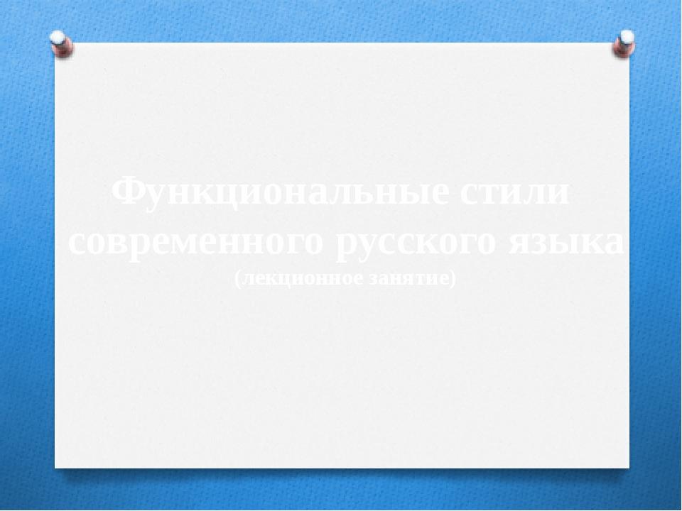 Функциональные стили современного русского языка (лекционное занятие)