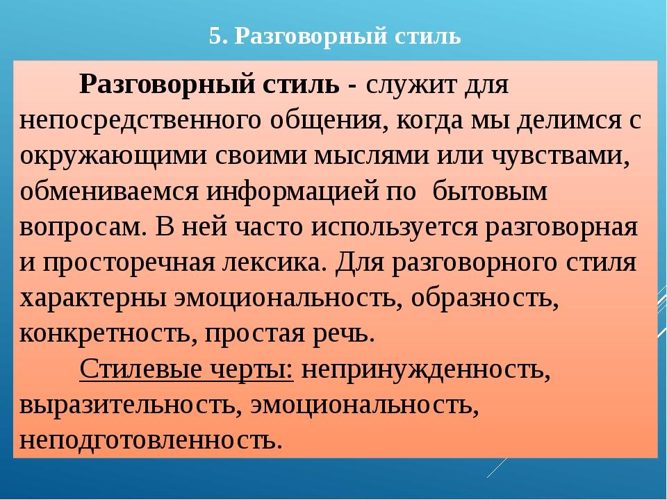 5. Разговорный стиль Разговорный стиль - служит для непосредственного общения...