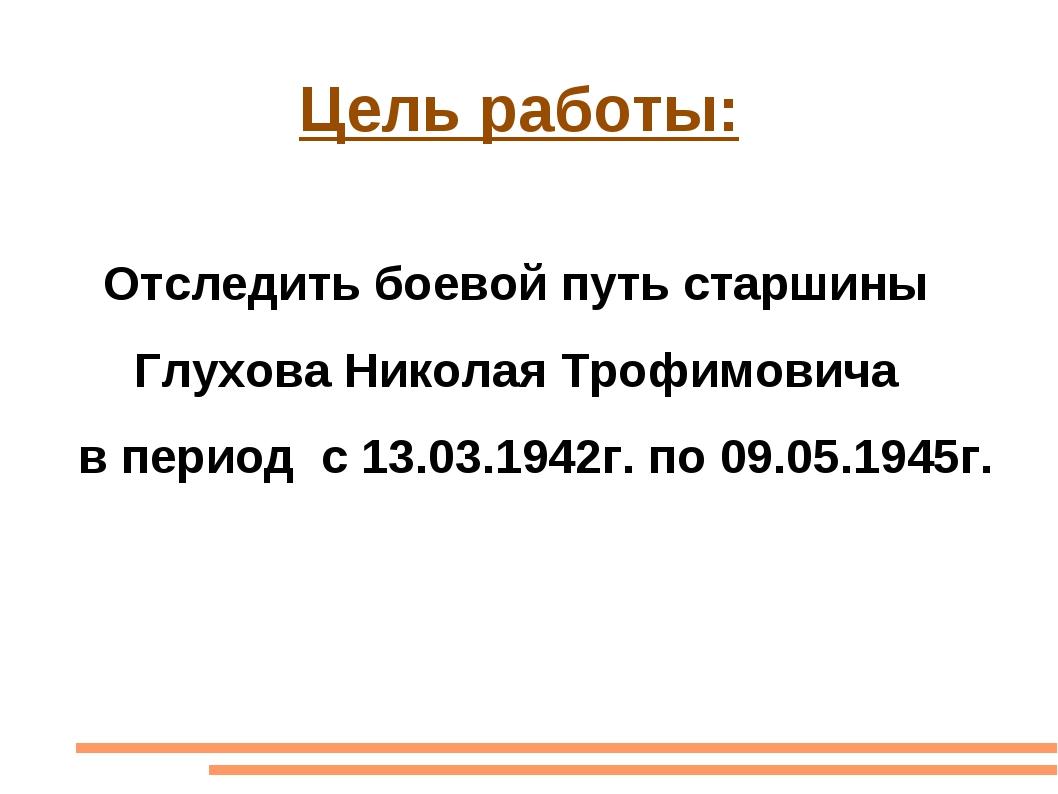 Цель работы: Отследить боевой путь старшины Глухова Николая Трофимовича в пе...