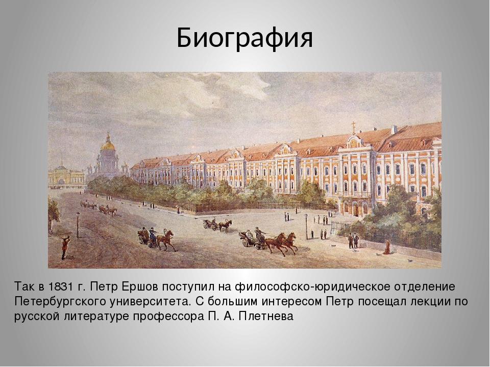 Биография Так в 1831 г. Петр Ершов поступил на философско-юридическое отделен...