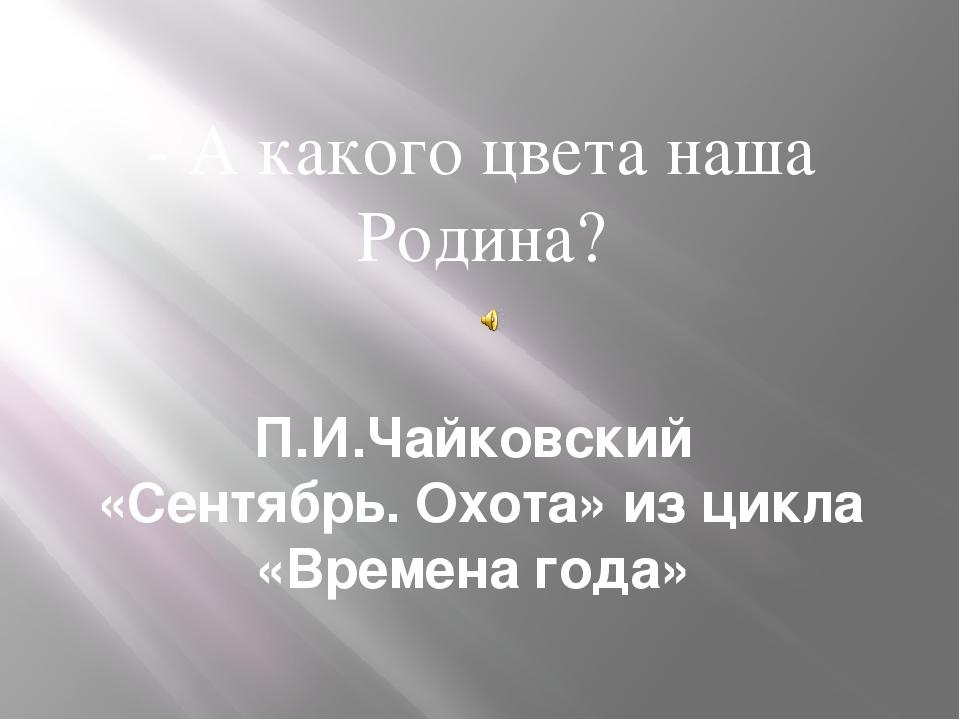 П.И.Чайковский «Сентябрь. Охота» из цикла «Времена года» - А какого цвета наш...