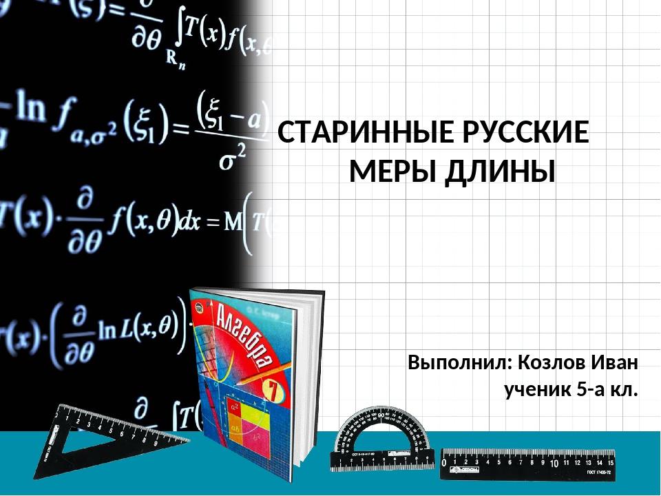СТАРИННЫЕ РУССКИЕ МЕРЫ ДЛИНЫ Выполнил: Козлов Иван ученик 5-а кл.