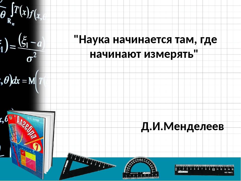 """""""Наука начинается там, где начинают измерять"""" Д.И.Менделеев"""