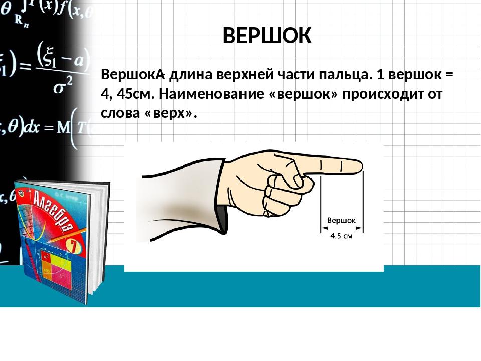 ВЕРШОК Вершок- длина верхней части пальца. 1 вершок = 4, 45см. Наименование...