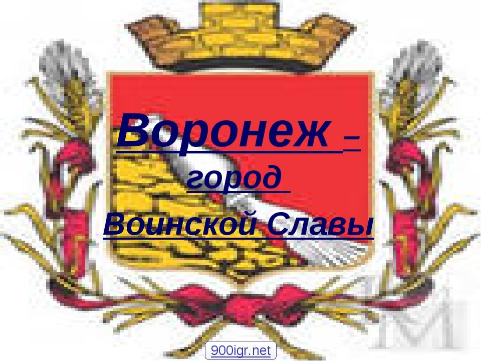 Воронеж – город Воинской Славы 900igr.net