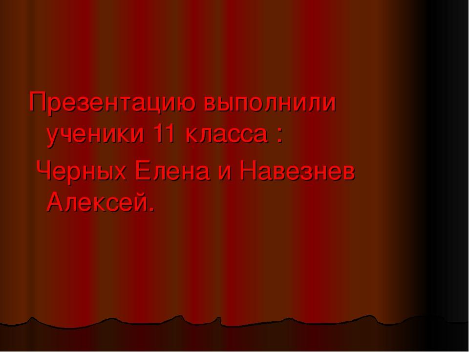 Презентацию выполнили ученики 11 класса : Черных Елена и Навезнев Алексей.