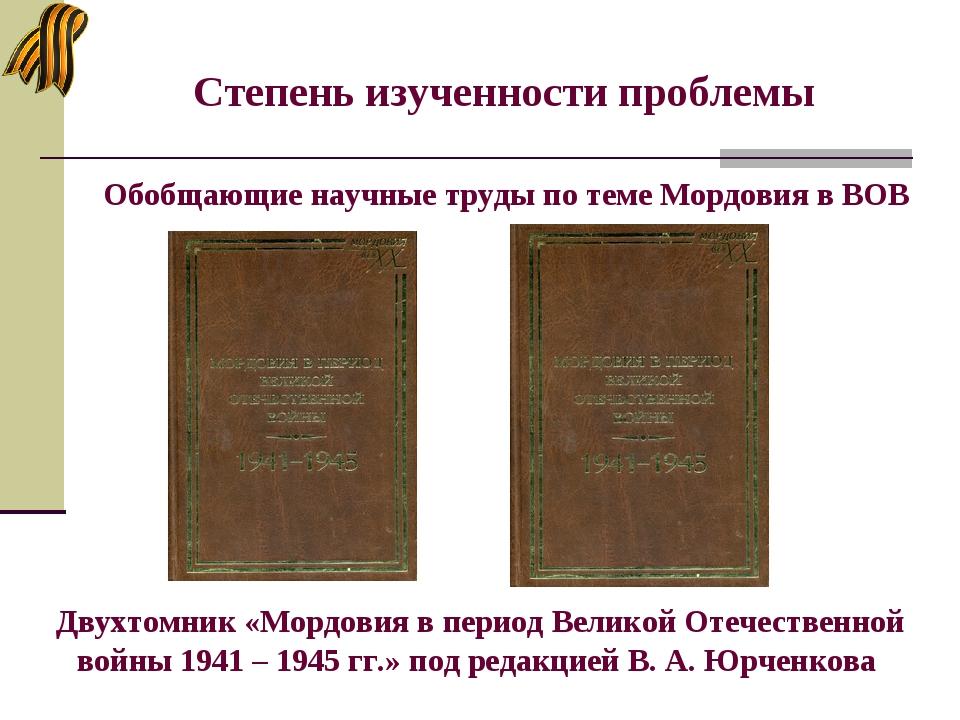 Степень изученности проблемы Обобщающие научные труды по теме Мордовия в ВОВ...