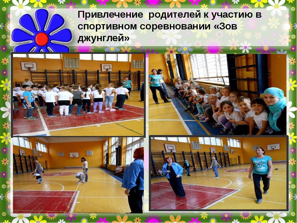 Привлечение родителей к участию в спортивном соревновании «Зов джунглей»