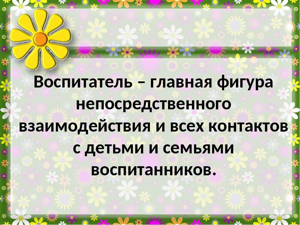 Воспитатель – главная фигура непосредственного взаимодействия и всех контакто...