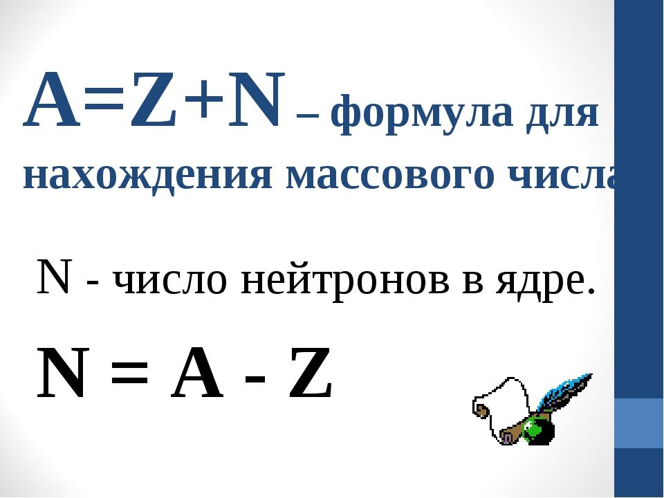A=Z+N – формула для нахождения массового числа N - число нейтронов в ядре. N...