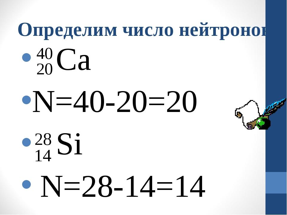 Определим число нейтронов Са N=40-20=20 Si N=28-14=14