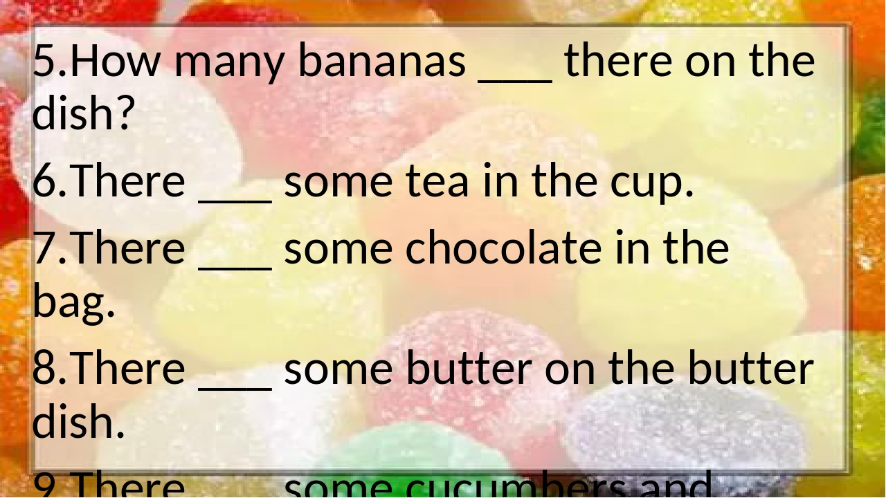 5.How many bananas ___ there on the dish? 6.There ___ some tea in the cup. 7....