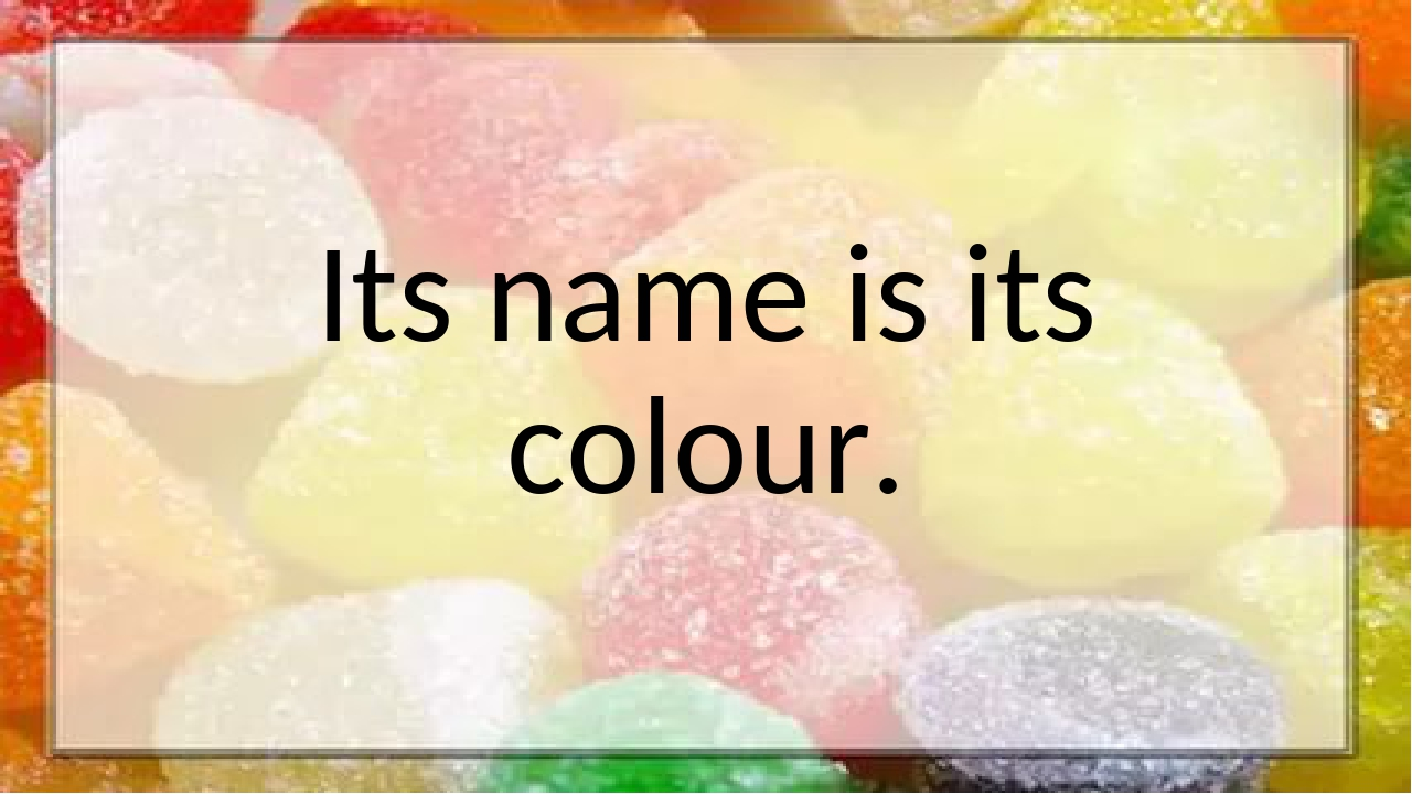 Its name is its colour.