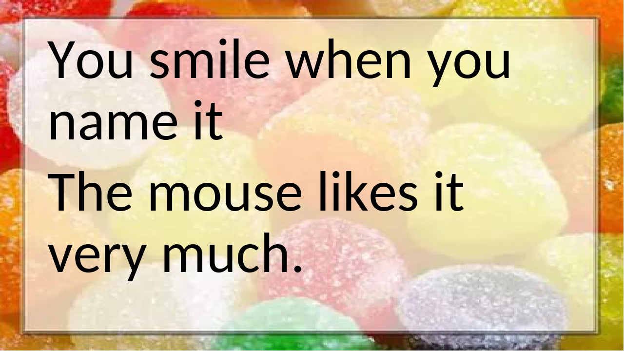 You smile when you name it The mouse likes it very much.