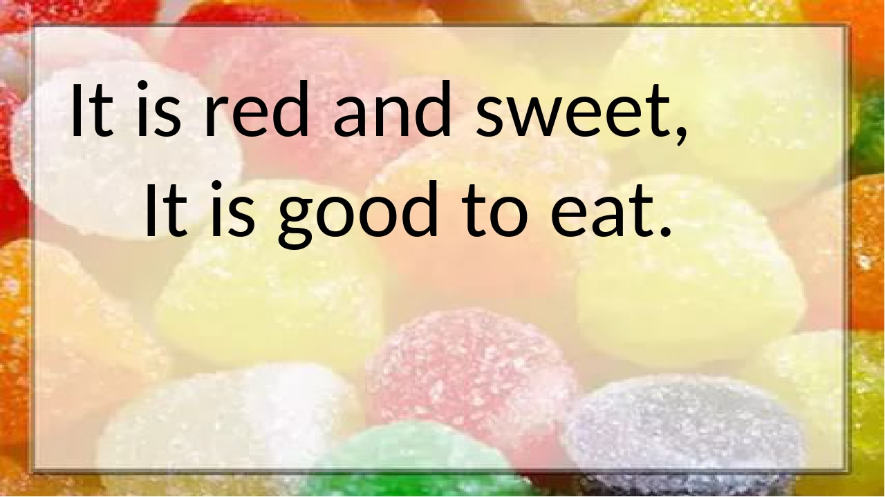 It is red and sweet, It is good to eat.