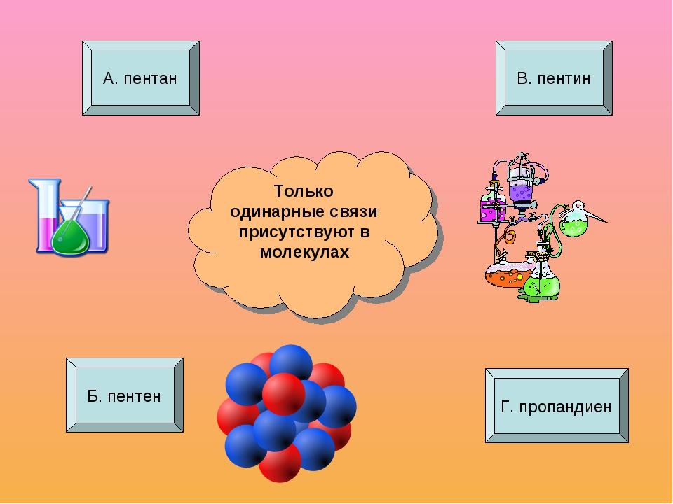 Только одинарные связи присутствуют в молекулах А. пентан Б. пентен Г. пропан...