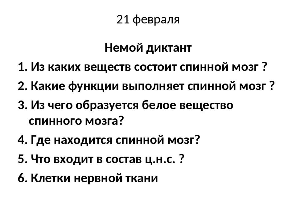 21 февраля Немой диктант 1. Из каких веществ состоит спинной мозг ? 2. Какие...