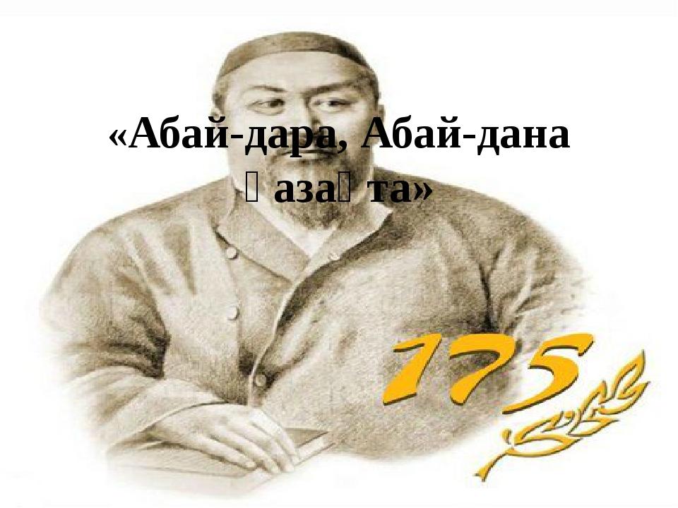 «Абай-дара, Абай-дана қазақта»