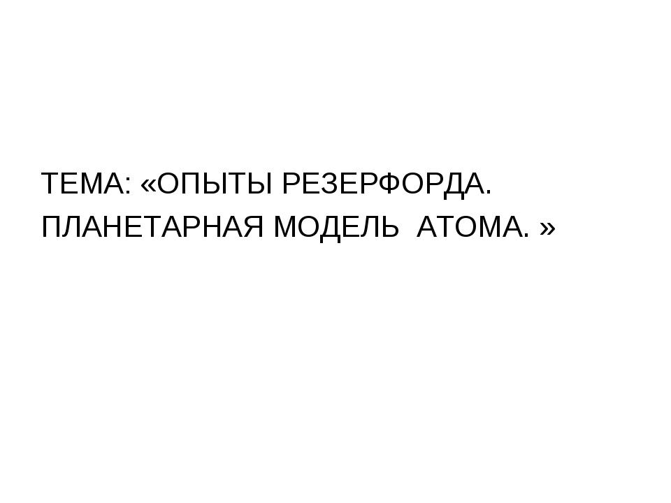 ТЕМА: «ОПЫТЫ РЕЗЕРФОРДА. ПЛАНЕТАРНАЯ МОДЕЛЬ АТОМА. »