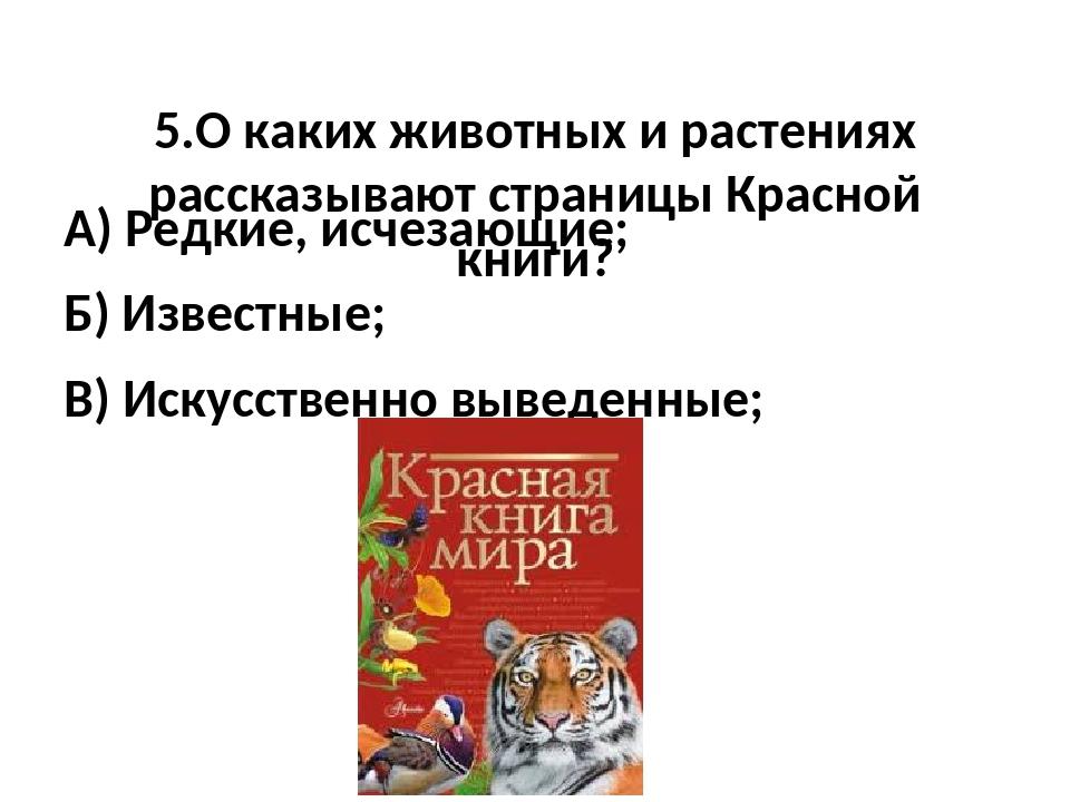 5.О каких животных и растениях рассказывают страницы Красной книги? А) Редки...