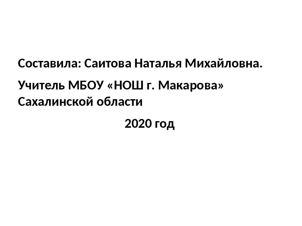 Составила: Саитова Наталья Михайловна. Учитель МБОУ «НОШ г. Макарова» Сахали...